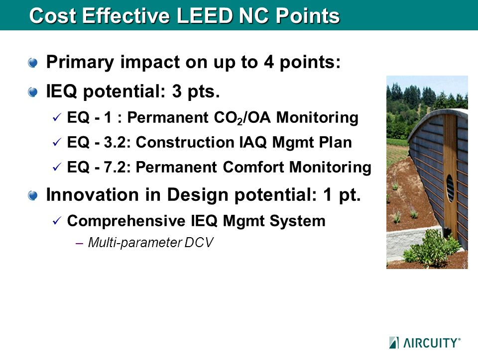 Cost Effective LEED NC Points Primary impact on up to 4 points: IEQ potential: 3 pts. EQ - 1 : Permanent CO 2 /OA Monitoring EQ - 3.2: Construction IA