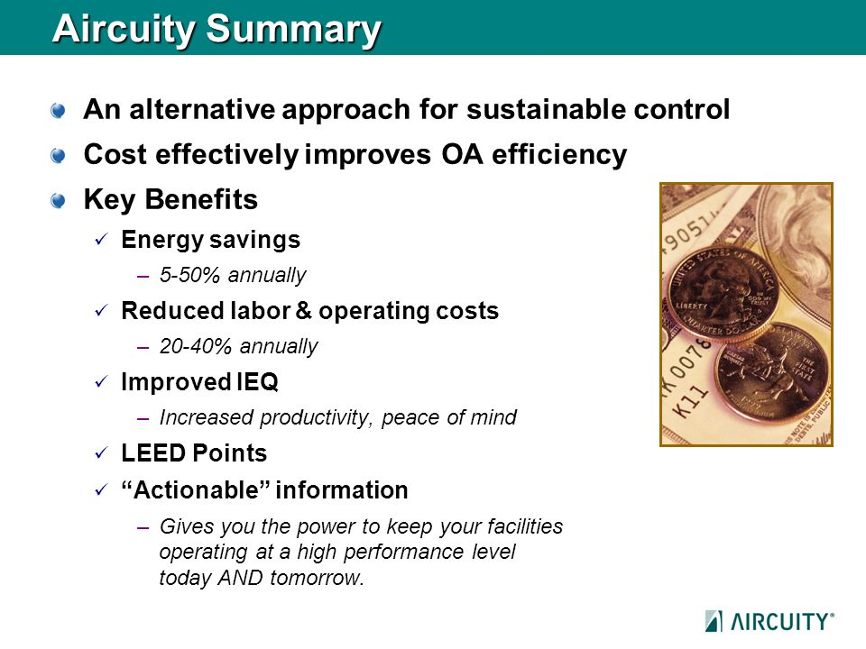 Aircuity Summary An alternative approach for sustainable control Cost effectively improves OA efficiency Key Benefits Energy savings –5-50% annually R