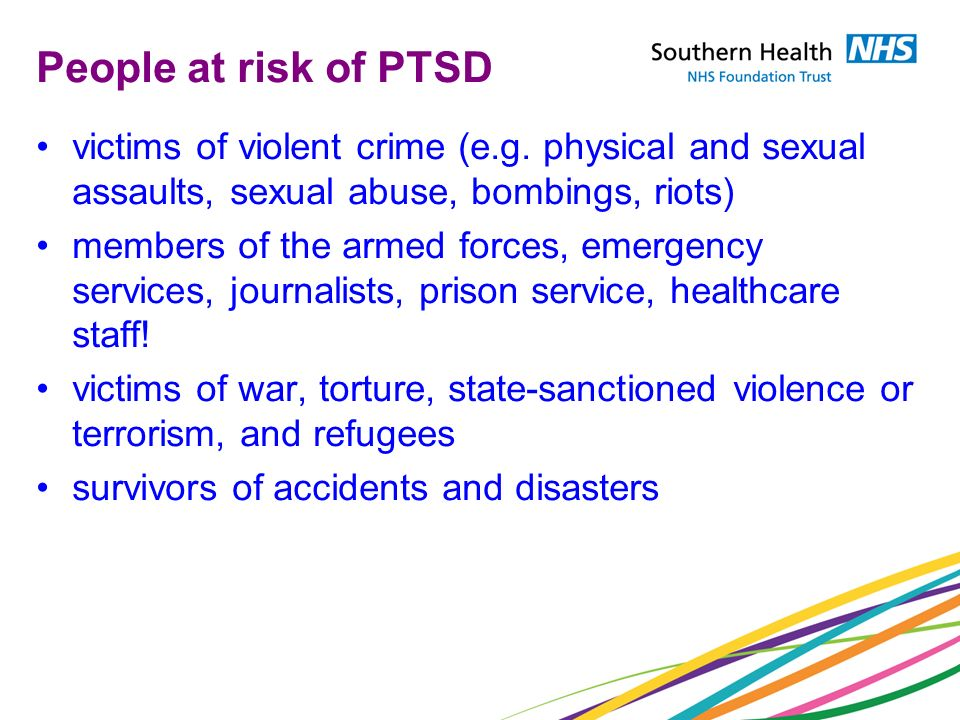People at risk of PTSD victims of violent crime (e.g. physical and sexual assaults, sexual abuse, bombings, riots) members of the armed forces, emerge
