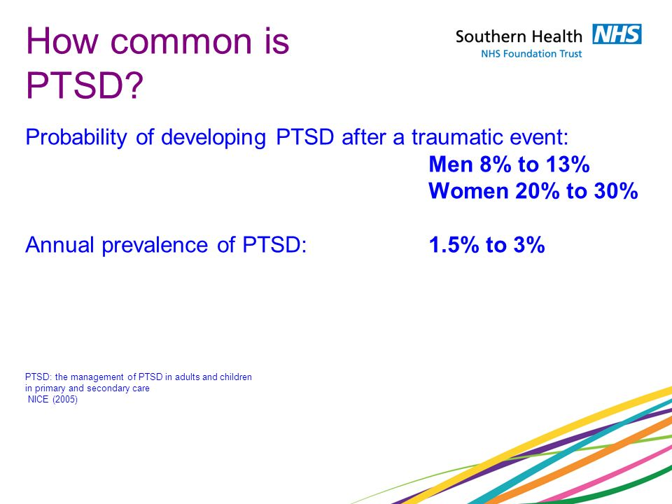 How common is PTSD? Probability of developing PTSD after a traumatic event: Men 8% to 13% Women 20% to 30% Annual prevalence of PTSD:1.5% to 3% PTSD: