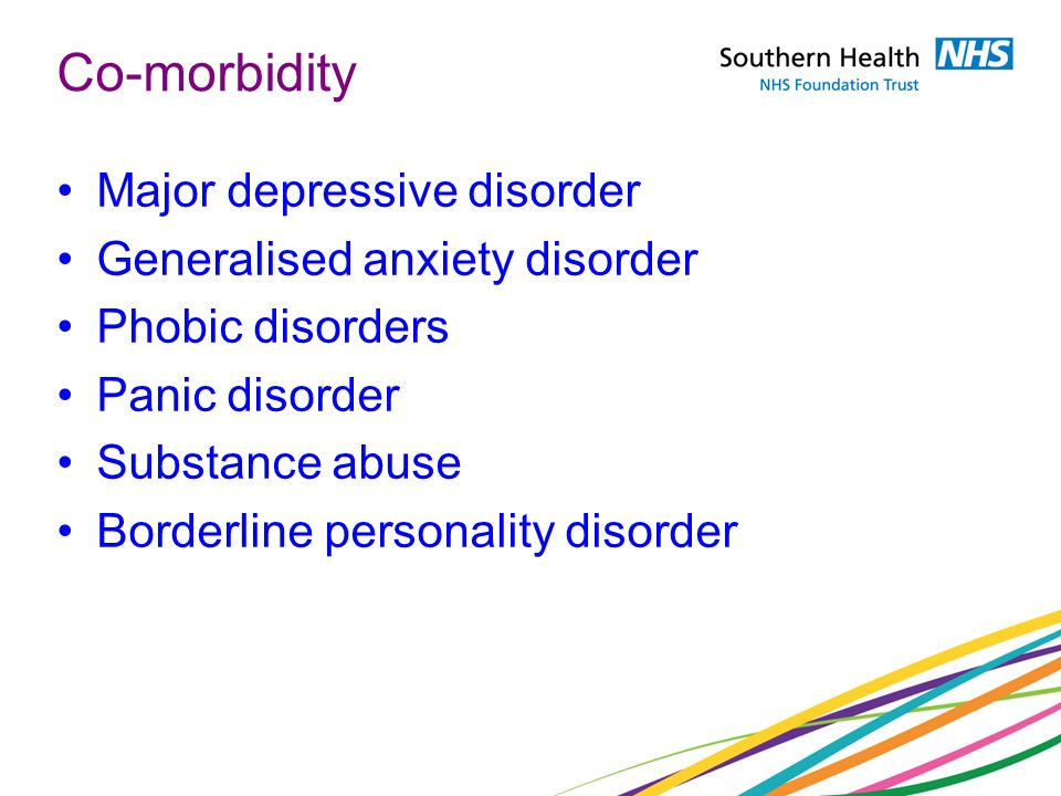 Co-morbidity Major depressive disorder Generalised anxiety disorder Phobic disorders Panic disorder Substance abuse Borderline personality disorder
