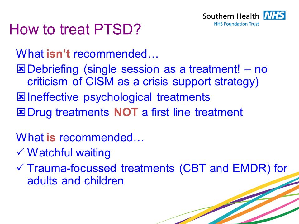 How to treat PTSD? What isnt recommended… Debriefing (single session as a treatment! – no criticism of CISM as a crisis support strategy) Ineffective