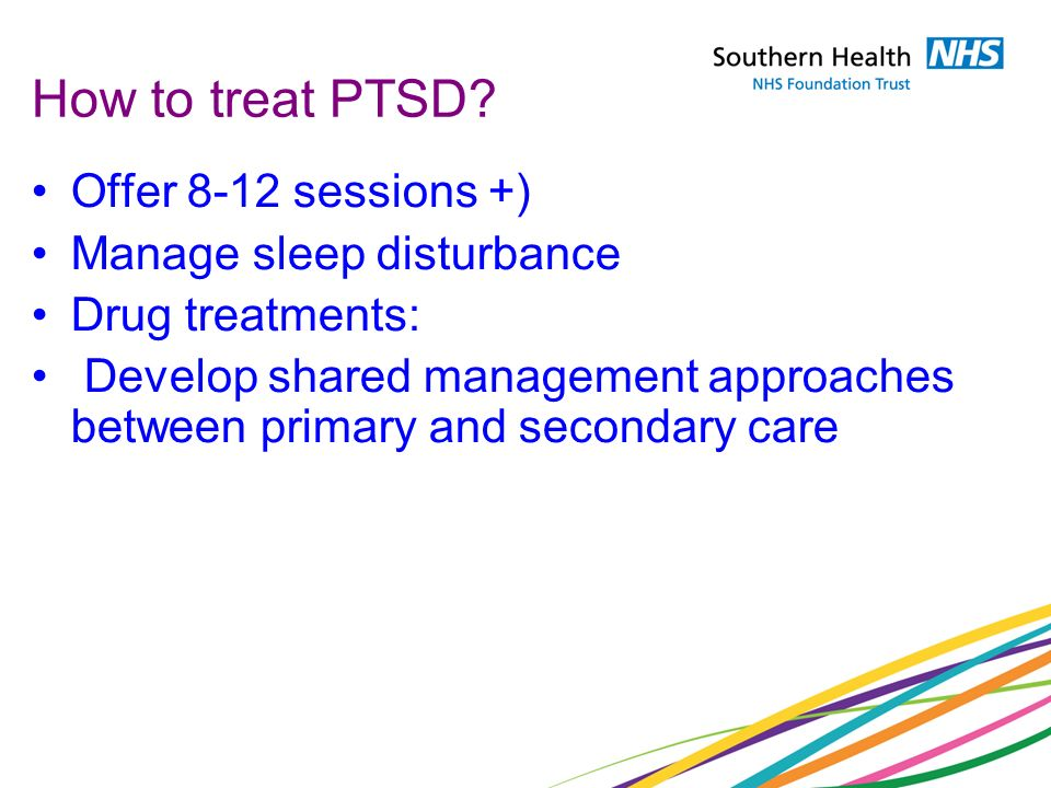 How to treat PTSD? Offer 8-12 sessions +) Manage sleep disturbance Drug treatments: Develop shared management approaches between primary and secondary