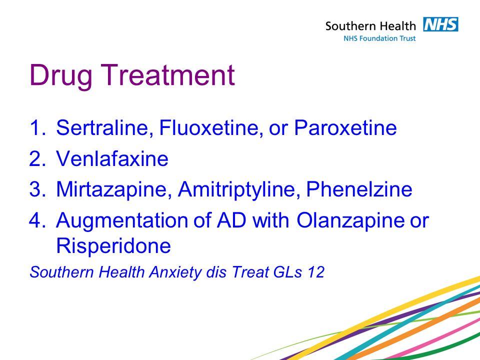 1.Sertraline, Fluoxetine, or Paroxetine 2.Venlafaxine 3.Mirtazapine, Amitriptyline, Phenelzine 4.Augmentation of AD with Olanzapine or Risperidone Southern Health Anxiety dis Treat GLs 12 Drug Treatment