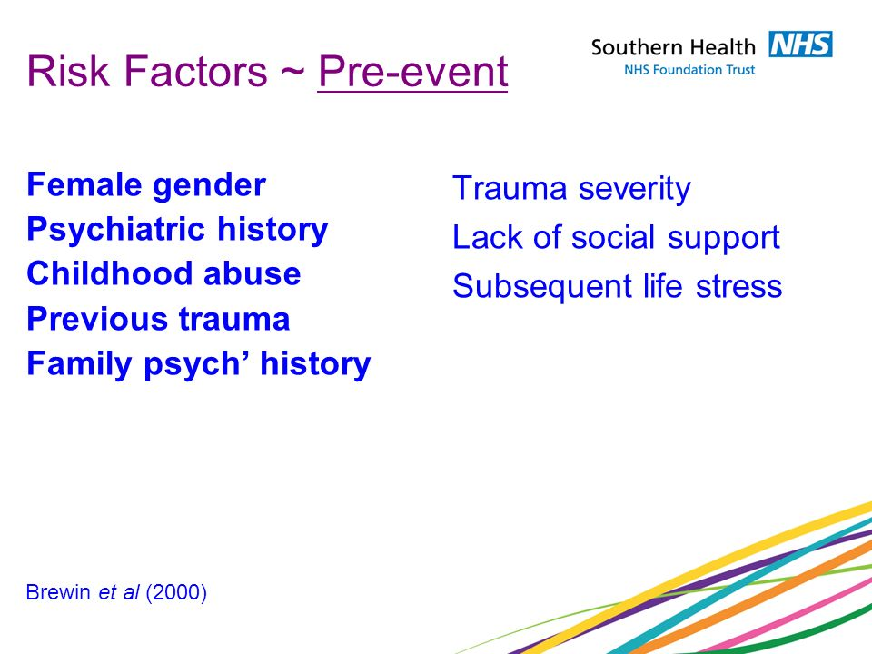 Risk Factors ~ Pre-event Female gender Psychiatric history Childhood abuse Previous trauma Family psych history Trauma severity Lack of social support