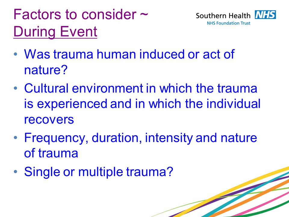 Factors to consider ~ During Event Was trauma human induced or act of nature? Cultural environment in which the trauma is experienced and in which the