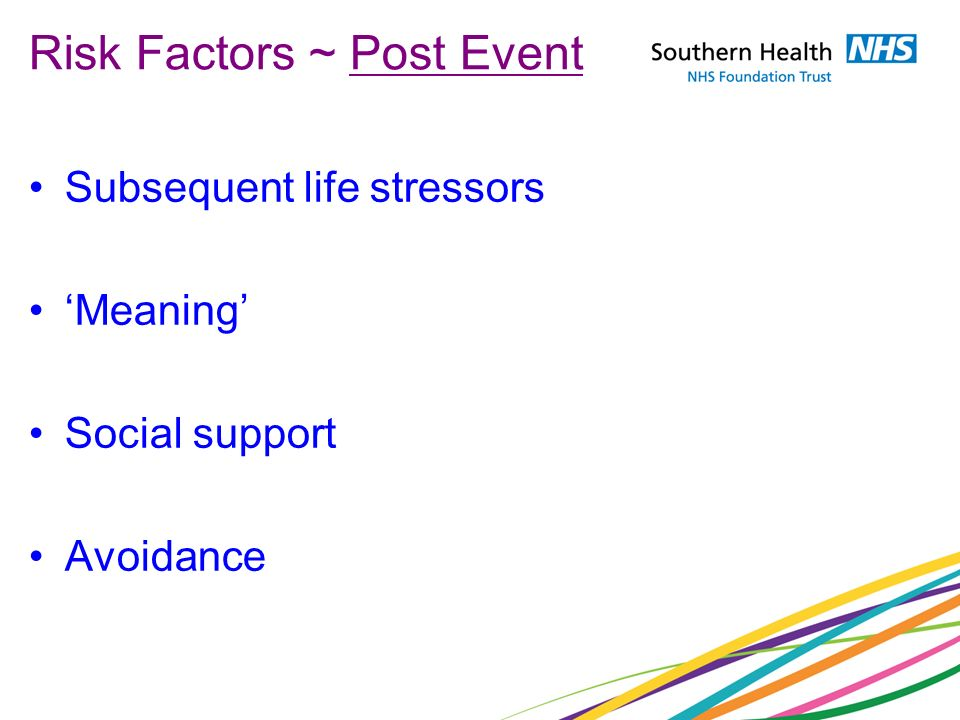 Risk Factors ~ Post Event Subsequent life stressors Meaning Social support Avoidance