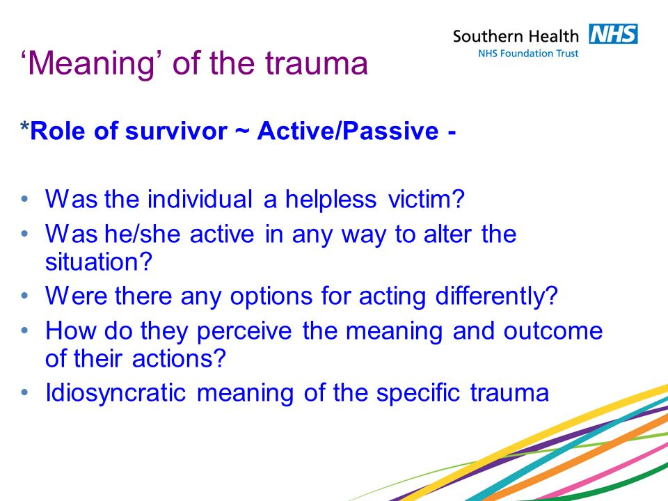 Meaning of the trauma *Role of survivor ~ Active/Passive - Was the individual a helpless victim? Was he/she active in any way to alter the situation?