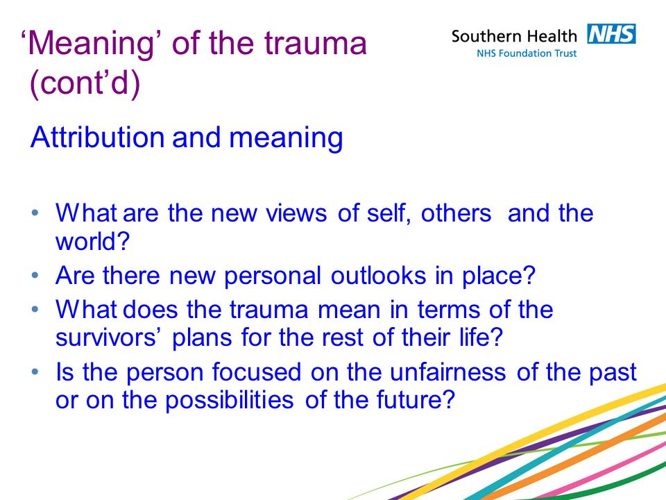 Meaning of the trauma (contd) Attribution and meaning What are the new views of self, others and the world? Are there new personal outlooks in place?