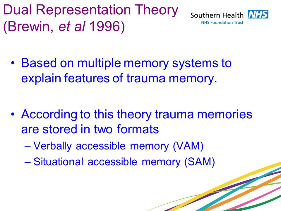 Dual Representation Theory (Brewin, et al 1996) Based on multiple memory systems to explain features of trauma memory. According to this theory trauma