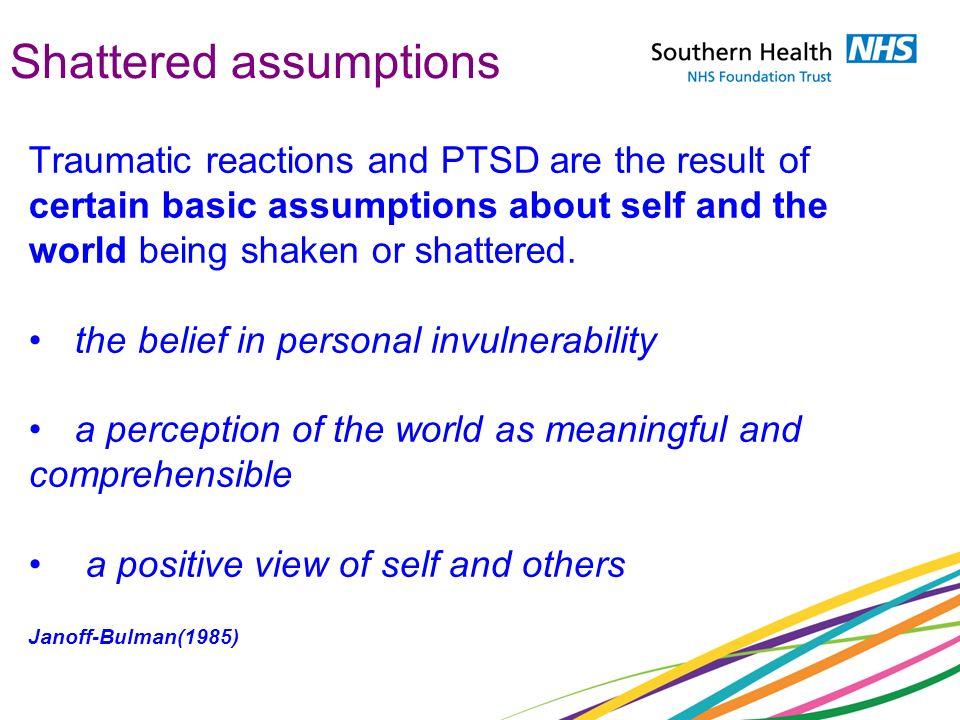 Shattered assumptions Traumatic reactions and PTSD are the result of certain basic assumptions about self and the world being shaken or shattered. the