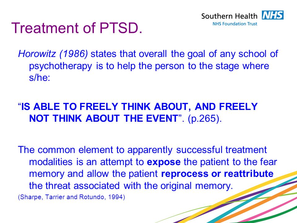 Treatment of PTSD. Horowitz (1986) states that overall the goal of any school of psychotherapy is to help the person to the stage where s/he: IS ABLE