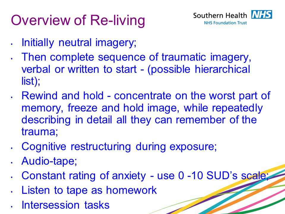 Overview of Re-living Initially neutral imagery; Then complete sequence of traumatic imagery, verbal or written to start - (possible hierarchical list