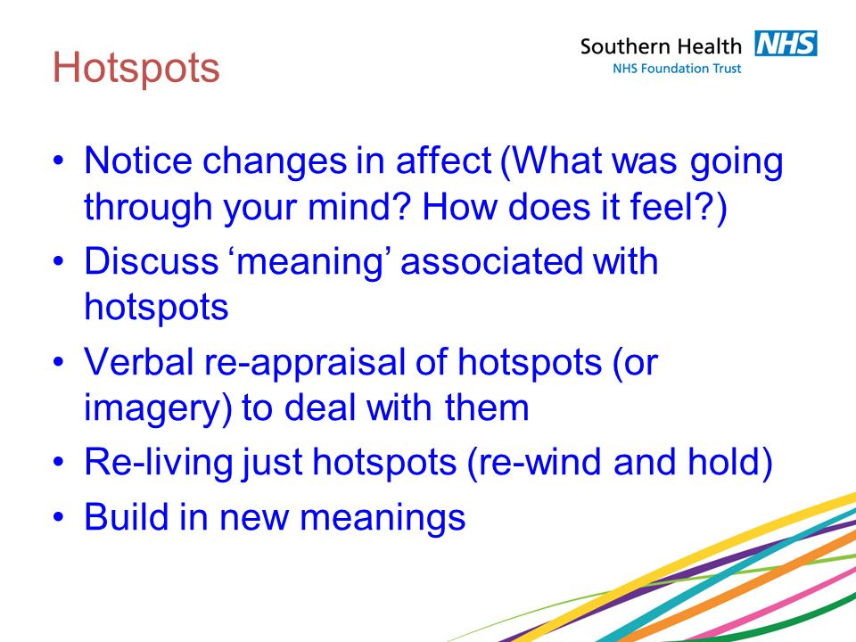 Hotspots Notice changes in affect (What was going through your mind? How does it feel?) Discuss meaning associated with hotspots Verbal re-appraisal o