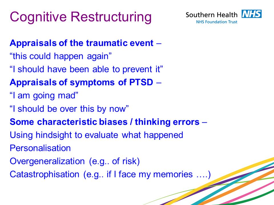 Cognitive Restructuring Appraisals of the traumatic event – this could happen again I should have been able to prevent it Appraisals of symptoms of PT