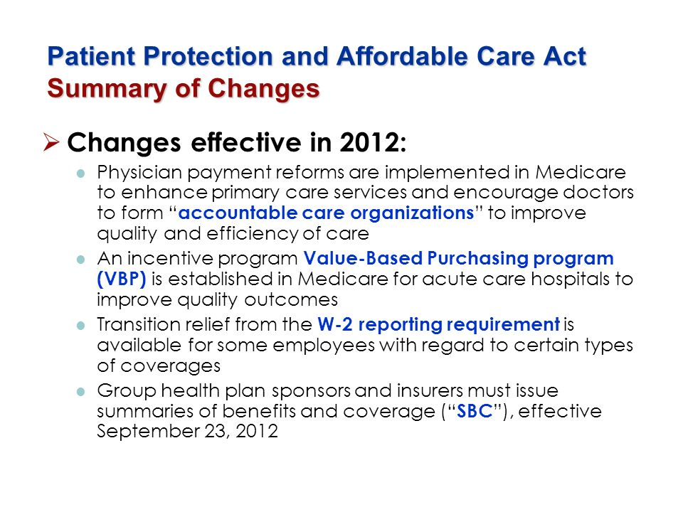 Patient Protection and Affordable Care Act Summary of Changes Changes effective in 2012: Physician payment reforms are implemented in Medicare to enha