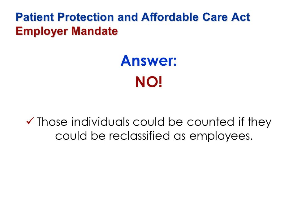 Patient Protection and Affordable Care Act Employer Mandate Answer: NO! Those individuals could be counted if they could be reclassified as employees.