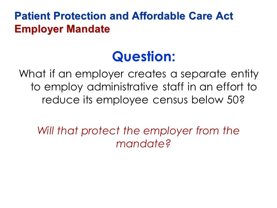 Patient Protection and Affordable Care Act Employer Mandate Question: What if an employer creates a separate entity to employ administrative staff in