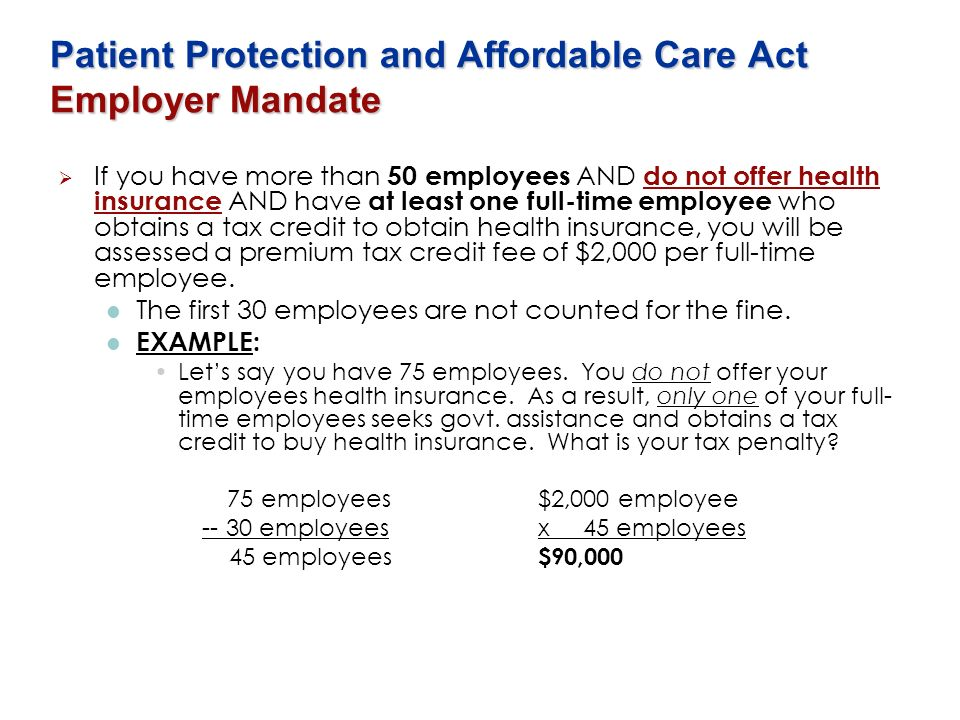 Patient Protection and Affordable Care Act Employer Mandate If you have more than 50 employees AND do not offer health insurance AND have at least one
