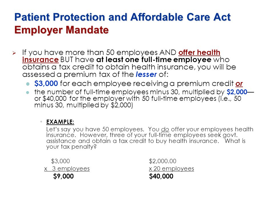Patient Protection and Affordable Care Act Employer Mandate If you have more than 50 employees AND offer health insurance BUT have at least one full-t
