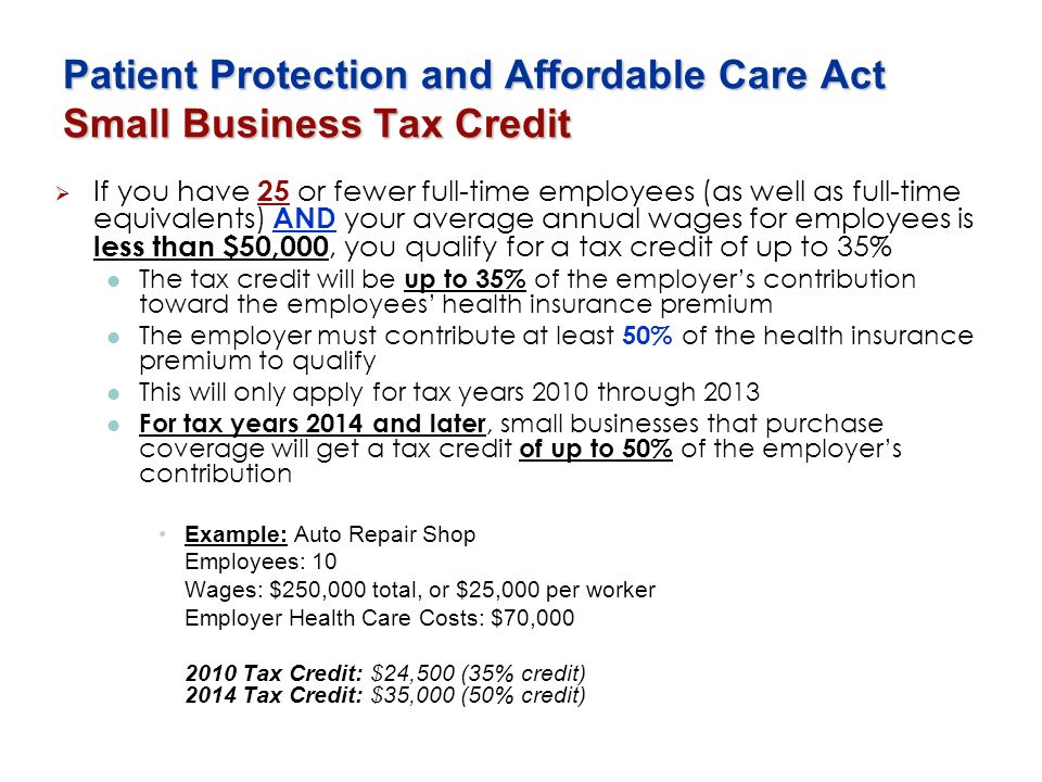 Patient Protection and Affordable Care Act Small Business Tax Credit If you have 25 or fewer full-time employees (as well as full-time equivalents) AN