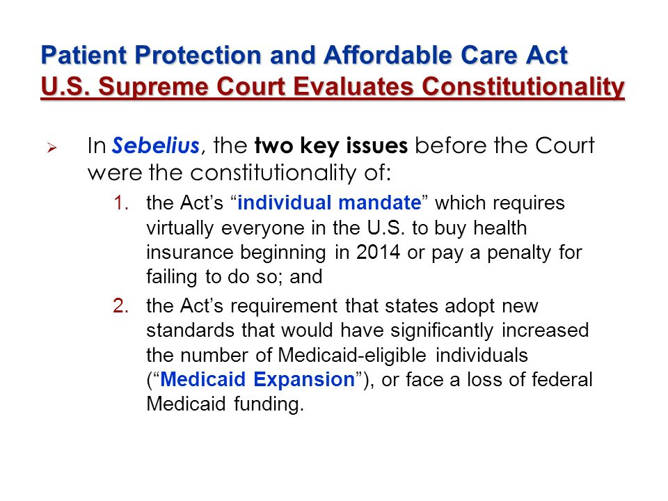 Patient Protection and Affordable Care Act U.S. Supreme Court Evaluates Constitutionality In Sebelius, the two key issues before the Court were the co