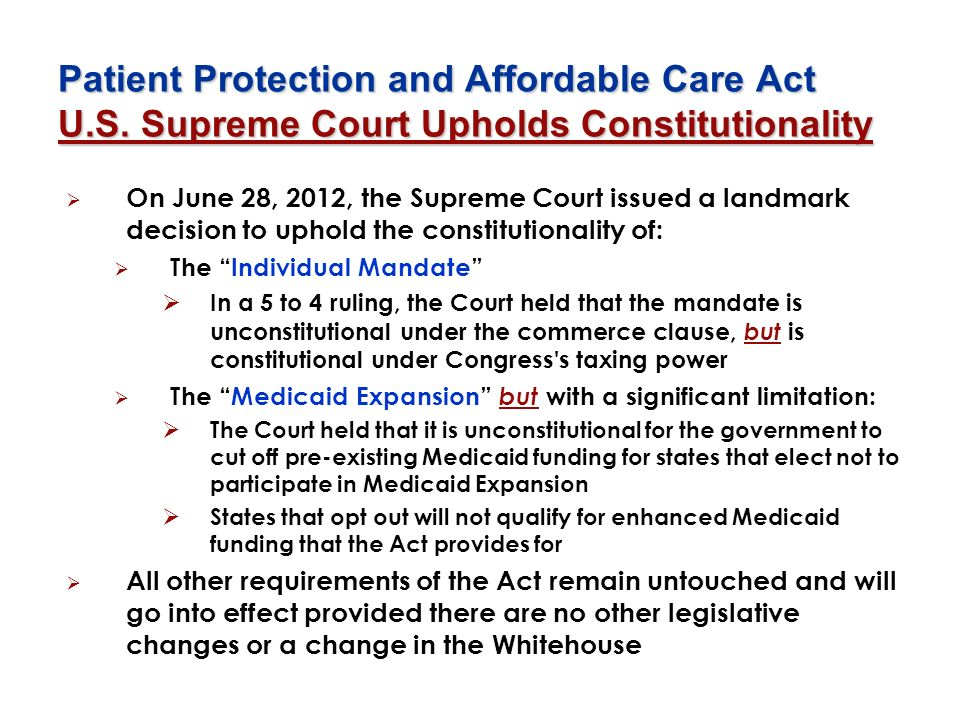 Patient Protection and Affordable Care Act U.S. Supreme Court Upholds Constitutionality On June 28, 2012, the Supreme Court issued a landmark decision