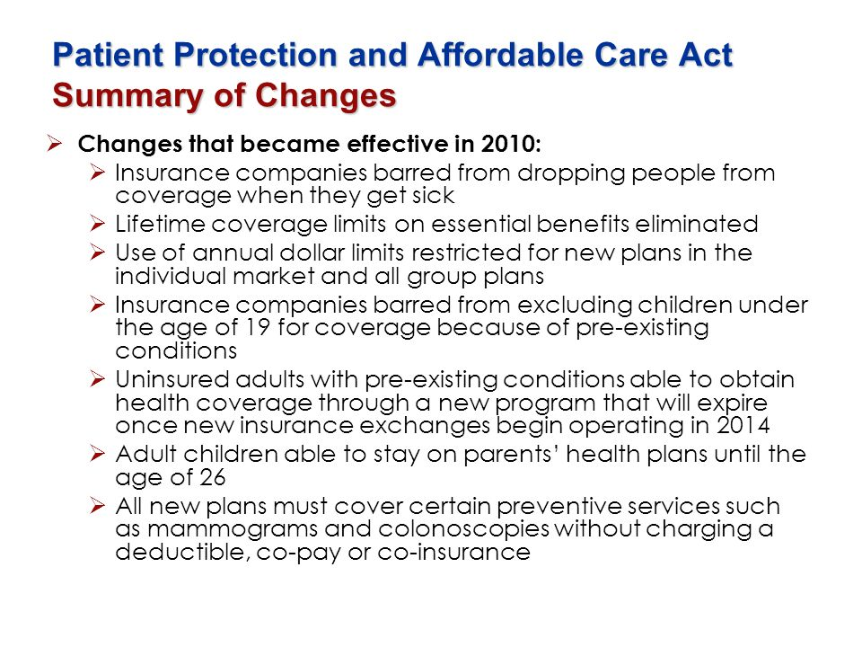 Patient Protection and Affordable Care Act Summary of Changes Changes that became effective in 2010: Insurance companies barred from dropping people f