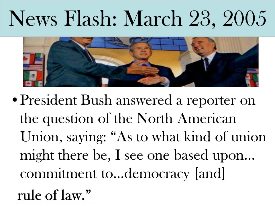 President Bush answered a reporter on the question of the North American Union, saying: As to what kind of union might there be, I see one based upon…
