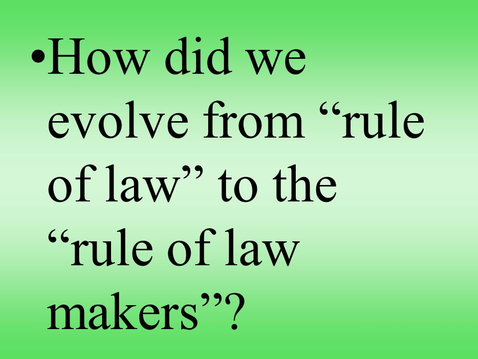 How did we evolve from rule of law to the rule of law makers?