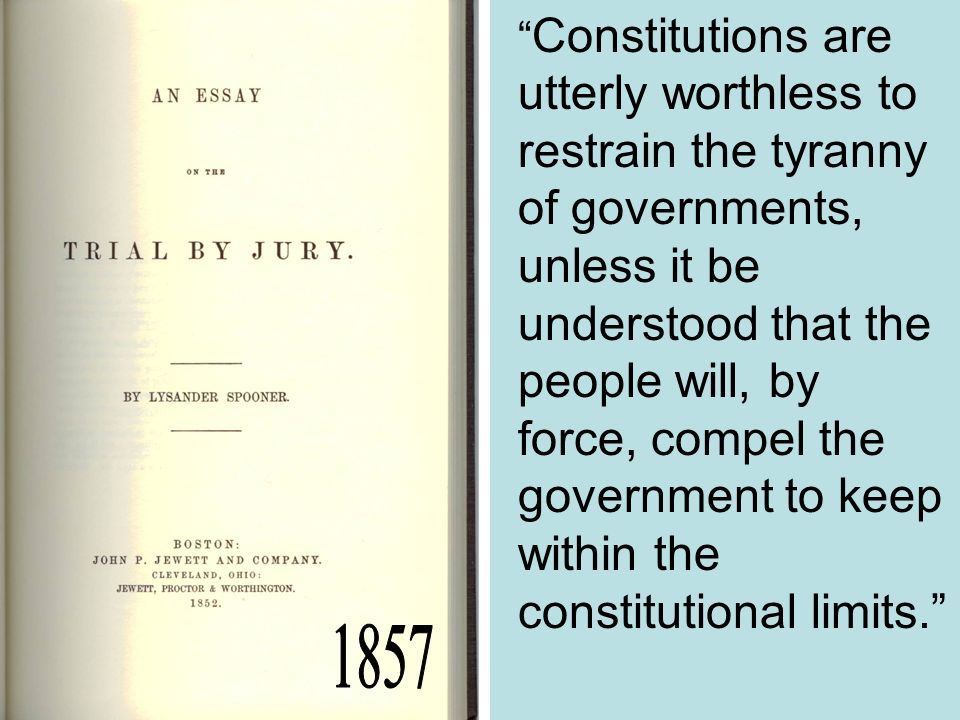 Constitutions are utterly worthless to restrain the tyranny of governments, unless it be understood that the people will, by force, compel the governm