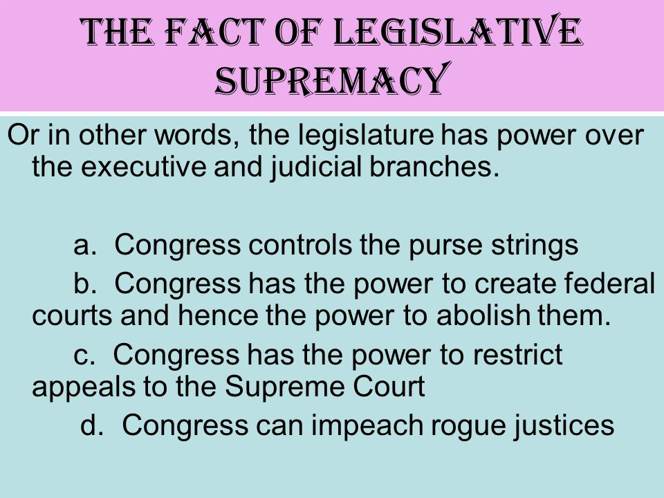 The Fact of Legislative Supremacy Or in other words, the legislature has power over the executive and judicial branches. a. Congress controls the purs