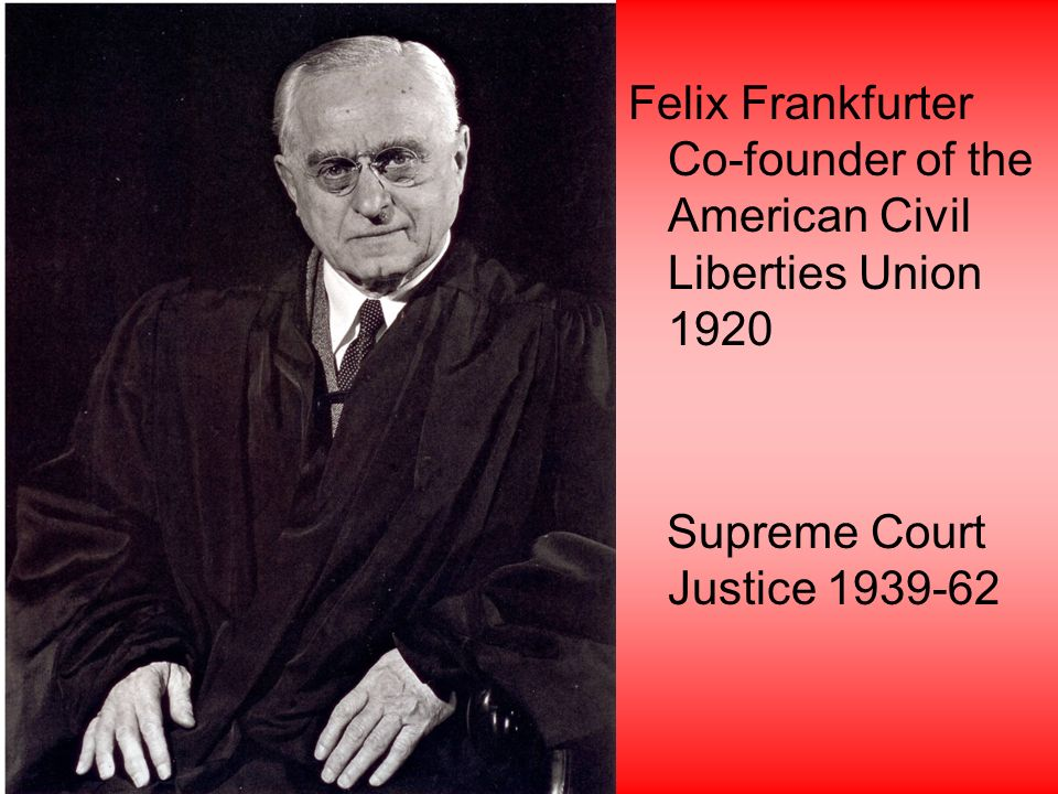 Felix Frankfurter Co-founder of the American Civil Liberties Union 1920 Supreme Court Justice 1939-62