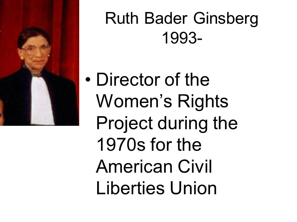 Ruth Bader Ginsberg 1993- Director of the Womens Rights Project during the 1970s for the American Civil Liberties Union