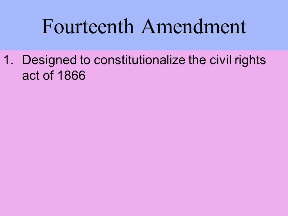 Fourteenth Amendment 1.Designed to constitutionalize the civil rights act of 1866