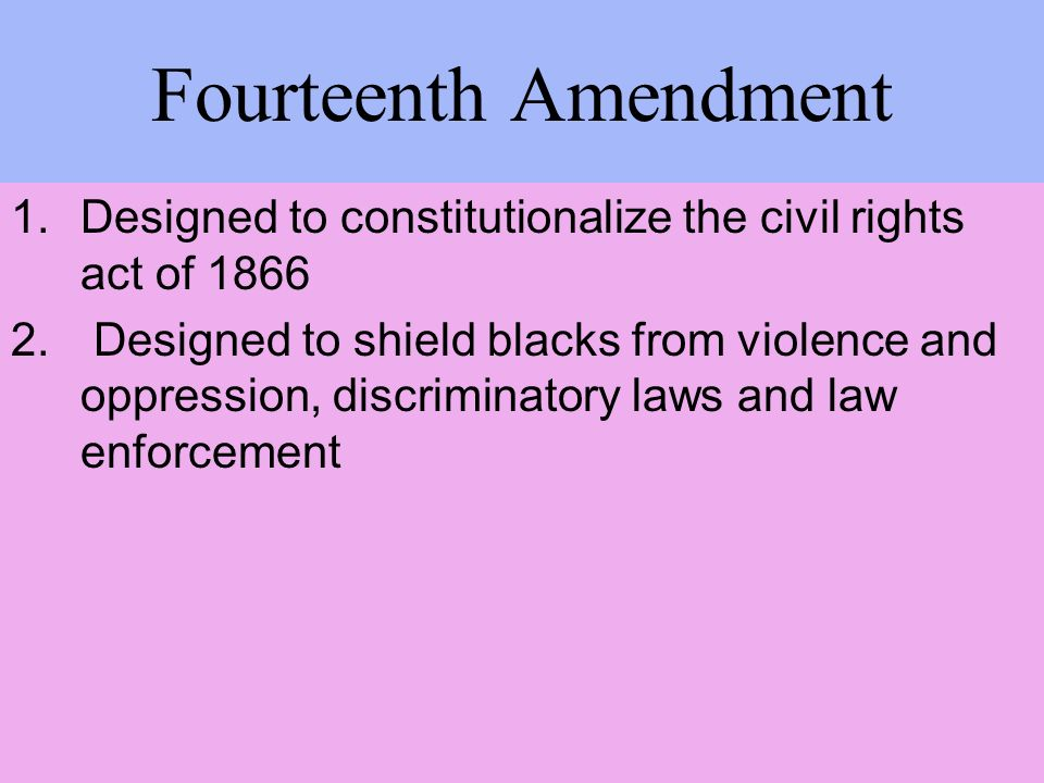 Fourteenth Amendment 1.Designed to constitutionalize the civil rights act of 1866 2. Designed to shield blacks from violence and oppression, discrimin