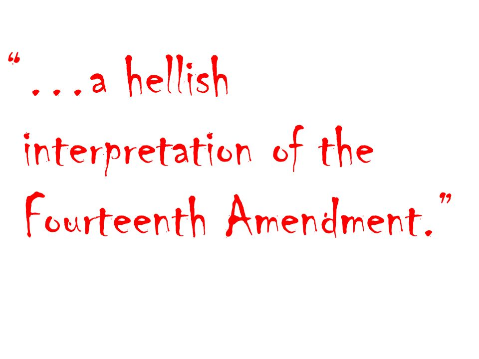 …a hellish interpretation of the Fourteenth Amendment.