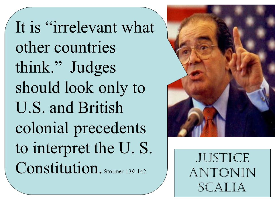 It is irrelevant what other countries think. Judges should look only to U.S. and British colonial precedents to interpret the U. S. Constitution. Stor
