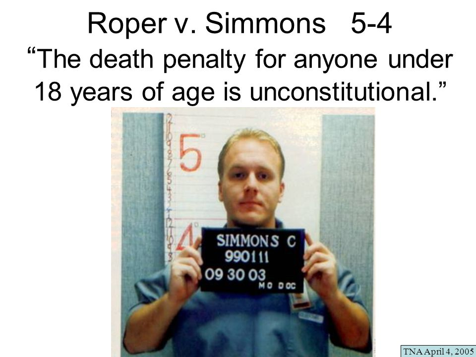 Roper v. Simmons 5-4 The death penalty for anyone under 18 years of age is unconstitutional. TNA April 4, 2005