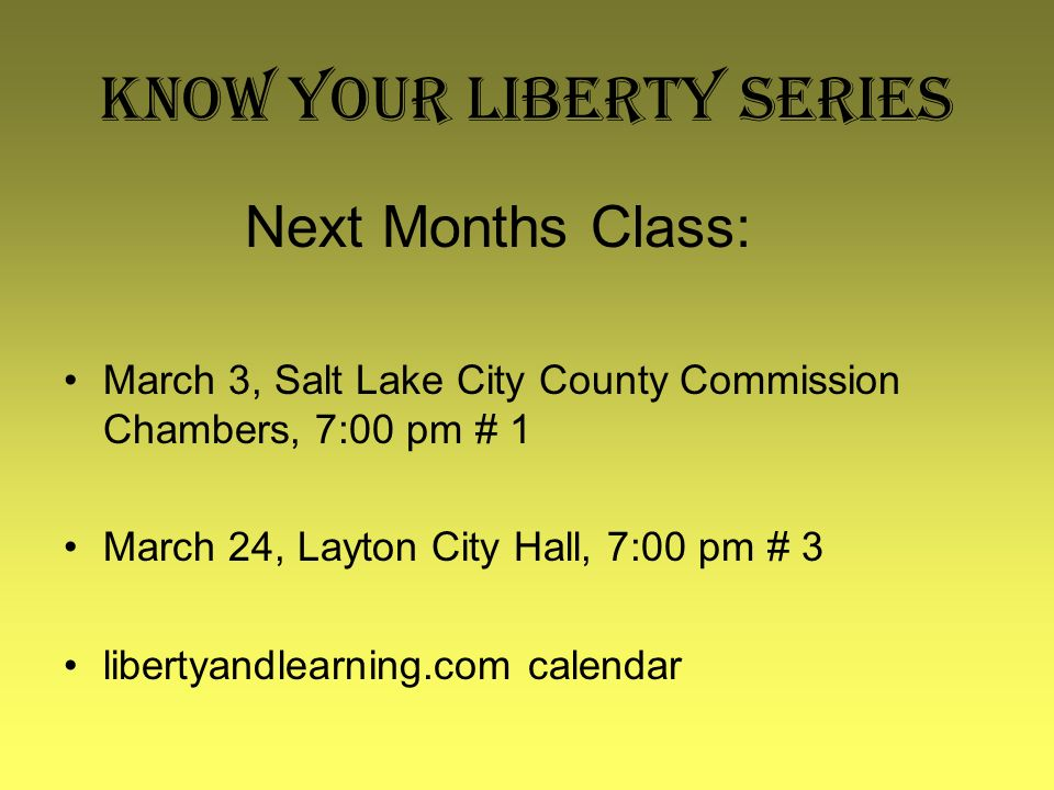 Know Your Liberty Series Next Months Class: March 3, Salt Lake City County Commission Chambers, 7:00 pm # 1 March 24, Layton City Hall, 7:00 pm # 3 li