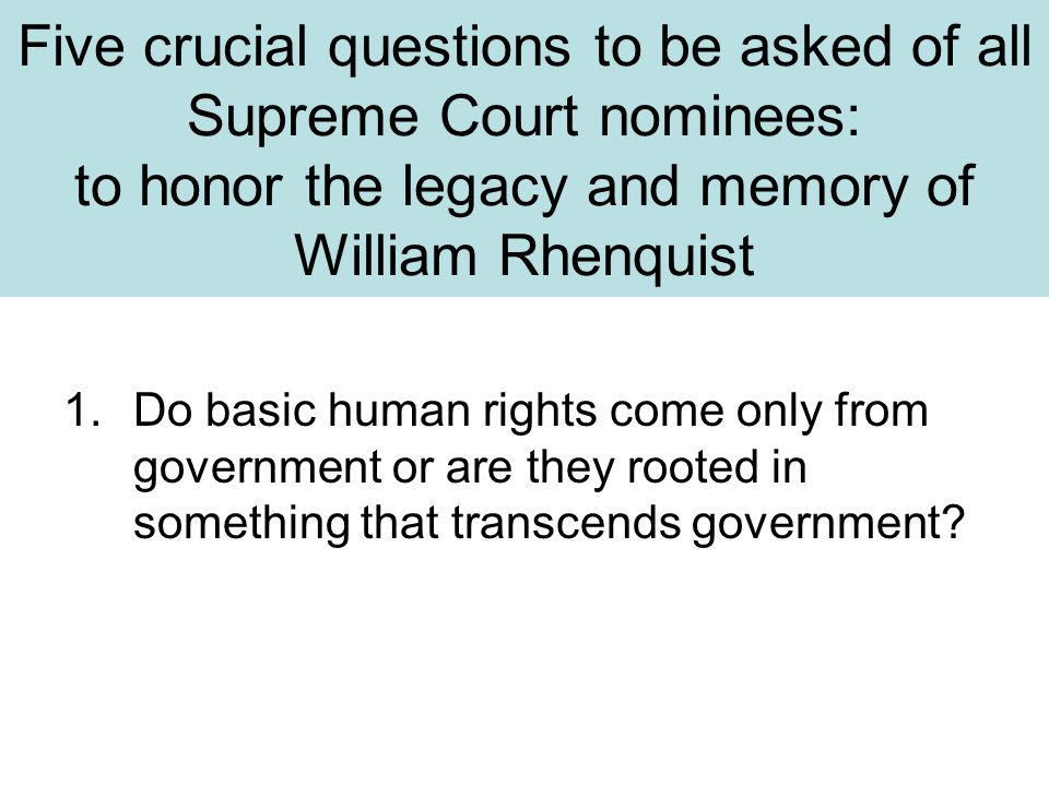 Five crucial questions to be asked of all Supreme Court nominees: to honor the legacy and memory of William Rhenquist 1.Do basic human rights come onl