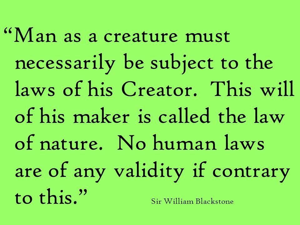 Man as a creature must necessarily be subject to the laws of his Creator. This will of his maker is called the law of nature. No human laws are of any