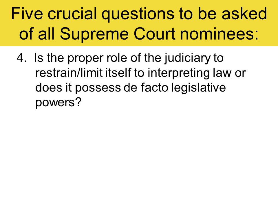 Five crucial questions to be asked of all Supreme Court nominees: 4. Is the proper role of the judiciary to restrain/limit itself to interpreting law