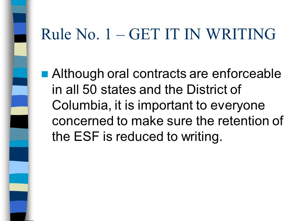 Rule No. 1 – GET IT IN WRITING Although oral contracts are enforceable in all 50 states and the District of Columbia, it is important to everyone conc
