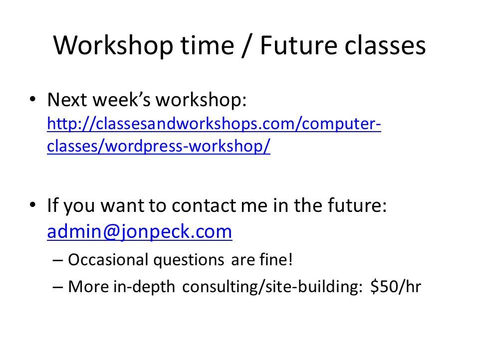 Workshop time / Future classes Next weeks workshop: http://classesandworkshops.com/computer- classes/wordpress-workshop/ http://classesandworkshops.co