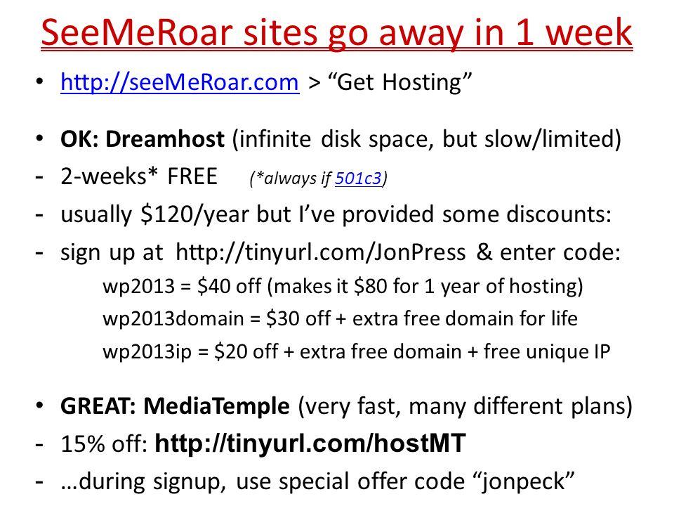 SeeMeRoar sites go away in 1 week http://seeMeRoar.com > Get Hosting http://seeMeRoar.com OK: Dreamhost (infinite disk space, but slow/limited) - 2-we