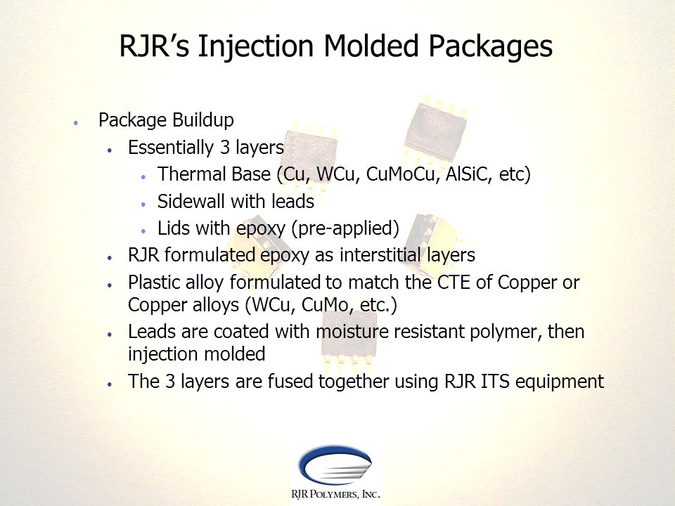 RJRs Injection Molded Packages Package Buildup Essentially 3 layers Thermal Base (Cu, WCu, CuMoCu, AlSiC, etc) Sidewall with leads Lids with epoxy (pr