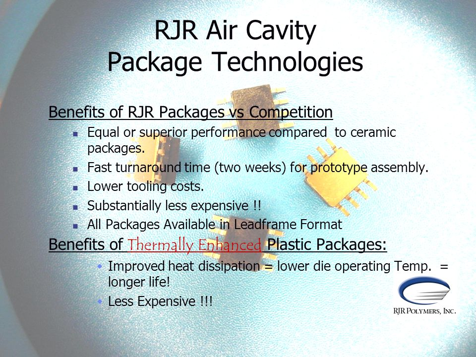 RJR Air Cavity Package Technologies Benefits of RJR Packages vs Competition Equal or superior performance compared to ceramic packages. Fast turnaroun