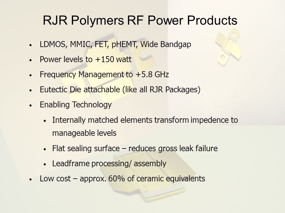 RJR Polymers RF Power Products LDMOS, MMIC, FET, pHEMT, Wide Bandgap Power levels to +150 watt Frequency Management to +5.8 GHz Eutectic Die attachabl