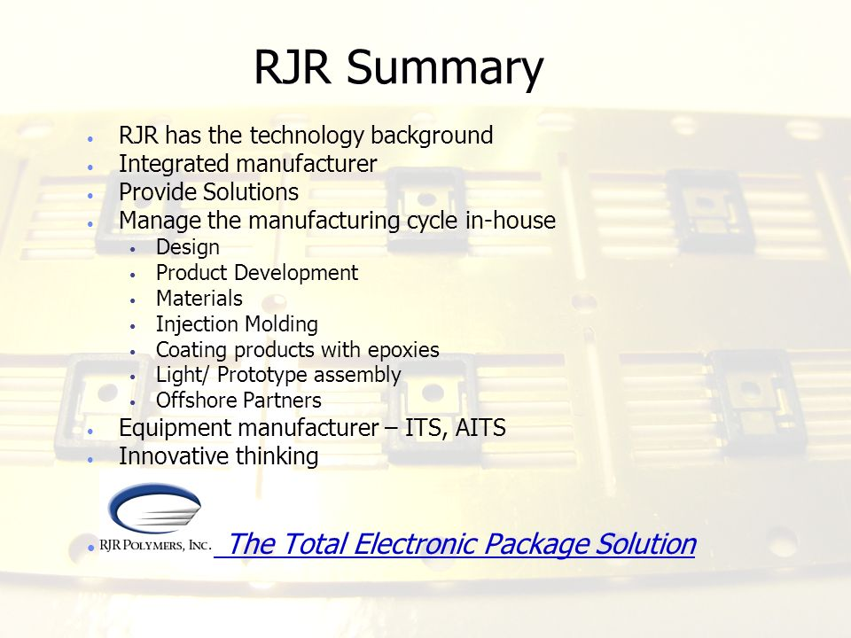 RJR Summary RJR has the technology background Integrated manufacturer Provide Solutions Manage the manufacturing cycle in-house Design Product Develop